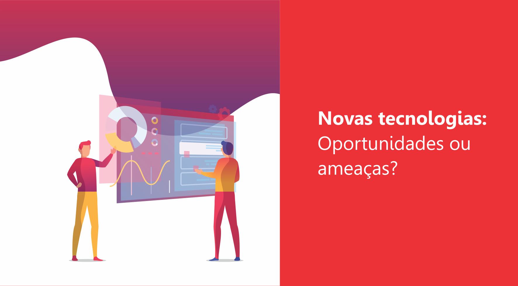Novas Tecnologias: Oportunidades ou ameaças?